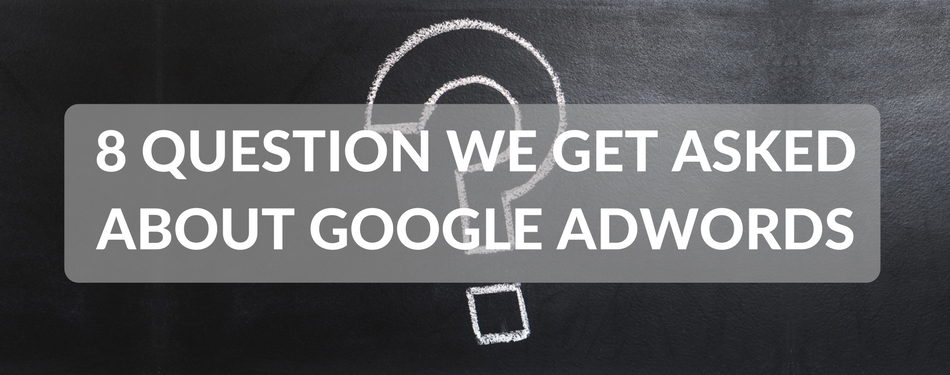 8 question we get askedabout google adwords